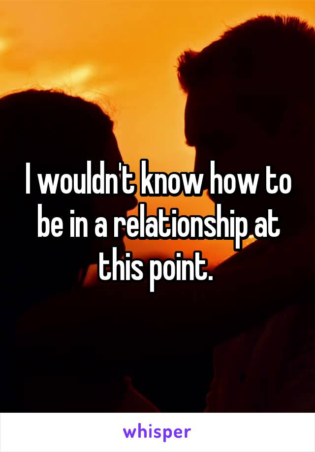 I wouldn't know how to be in a relationship at this point.