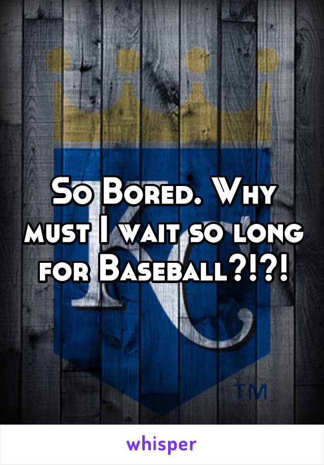 So Bored. Why must I wait so long for Baseball?!?!