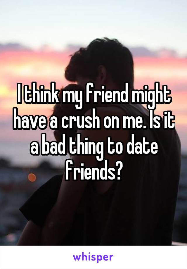 I think my friend might have a crush on me. Is it a bad thing to date friends?