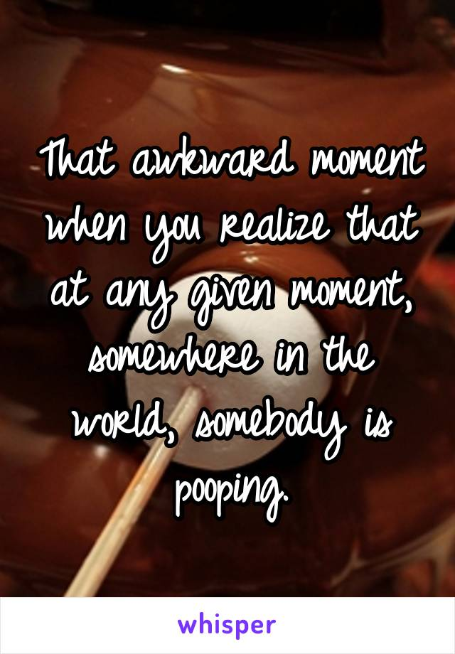 That awkward moment when you realize that at any given moment, somewhere in the world, somebody is pooping.