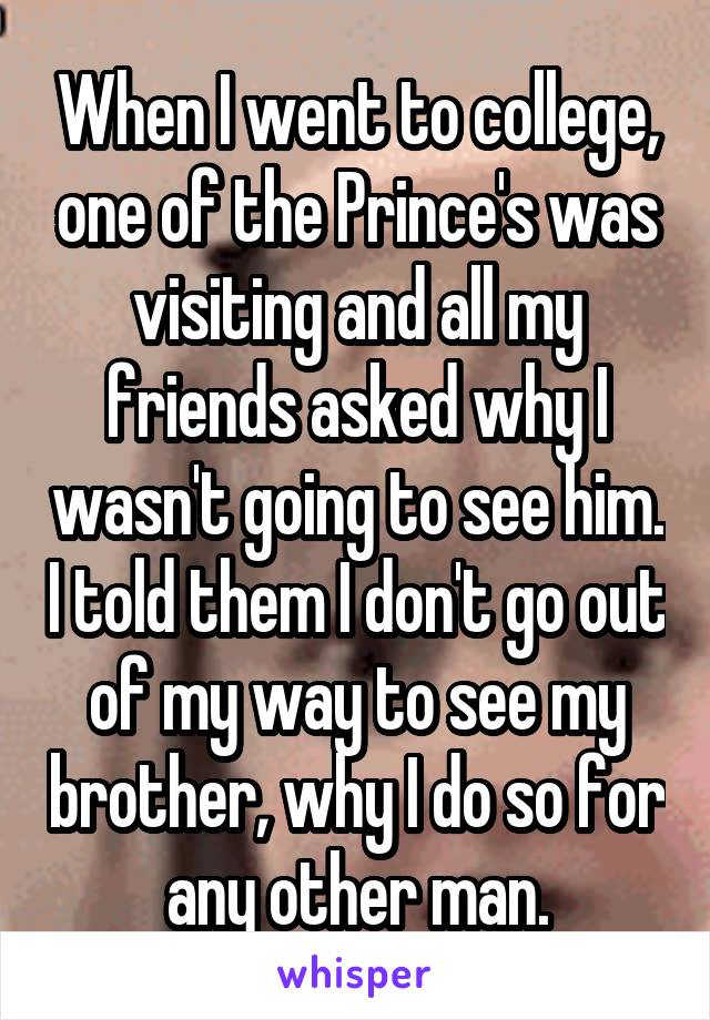 When I went to college, one of the Prince's was visiting and all my friends asked why I wasn't going to see him. I told them I don't go out of my way to see my brother, why I do so for any other man.