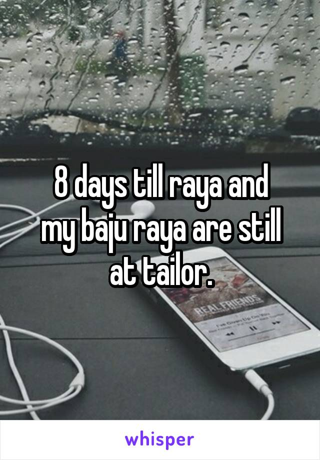 8 days till raya and my baju raya are still at tailor.