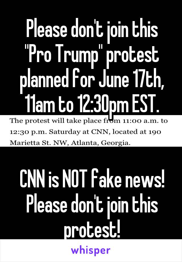 """Please don't join this """"Pro Trump"""" protest planned for June 17th, 11am to 12:30pm EST.   CNN is NOT fake news! Please don't join this protest!"""