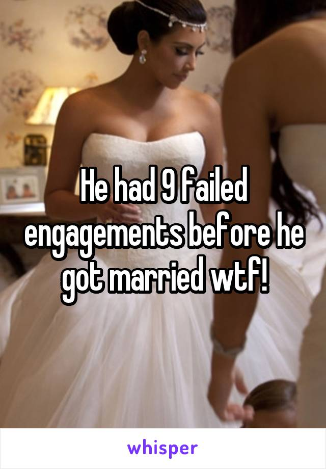 He had 9 failed engagements before he got married wtf!