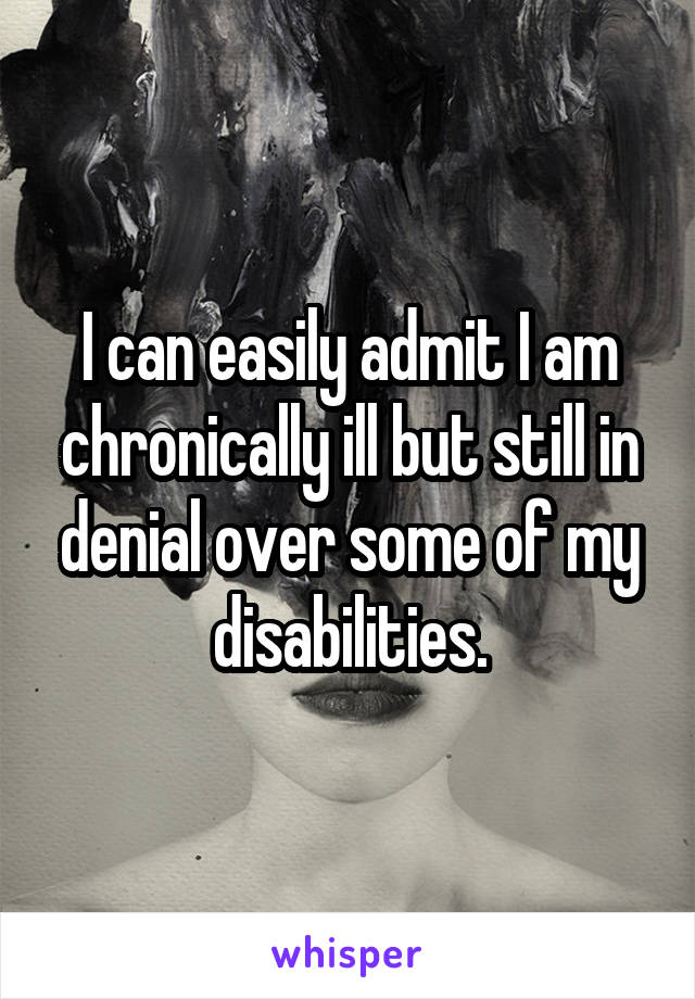 I can easily admit I am chronically ill but still in denial over some of my disabilities.