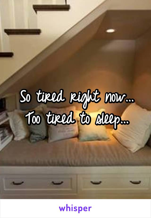So tired right now... Too tired to sleep...