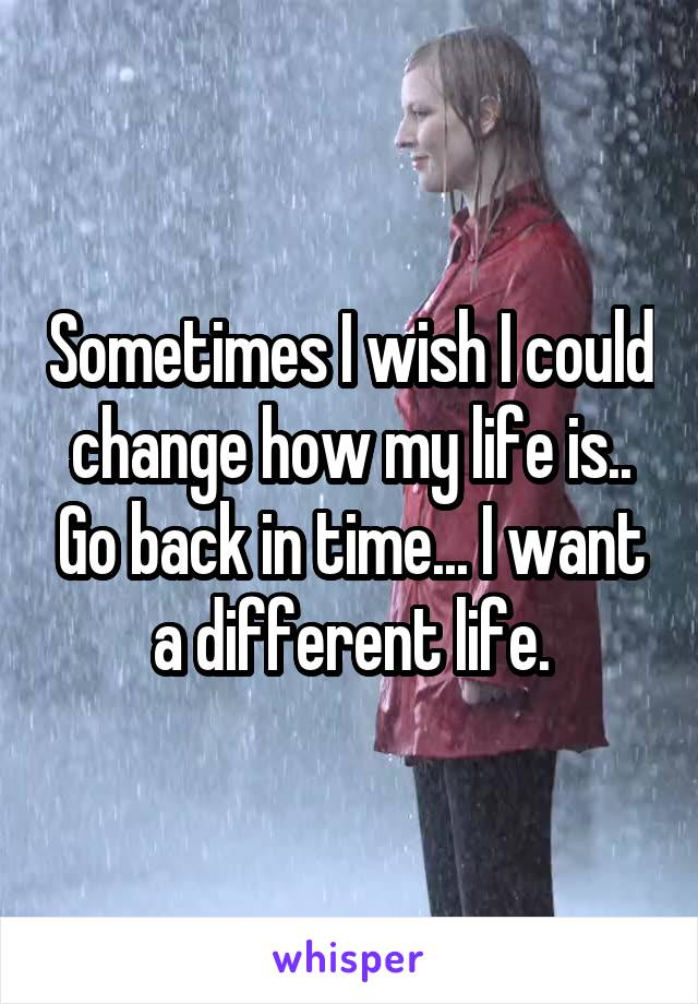 Sometimes I wish I could change how my life is.. Go back in time... I want a different life.