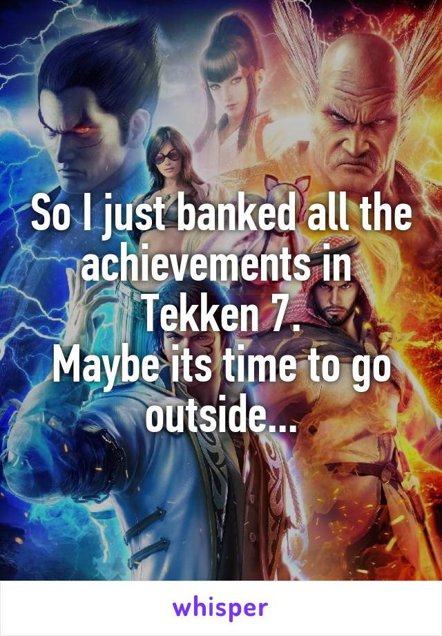 So I just banked all the achievements in  Tekken 7. Maybe its time to go outside...