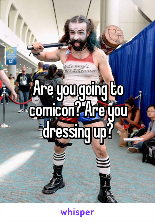 Are you going to comicon? Are you dressing up?