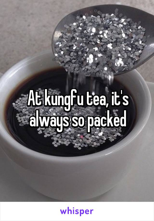 At kungfu tea, it's always so packed