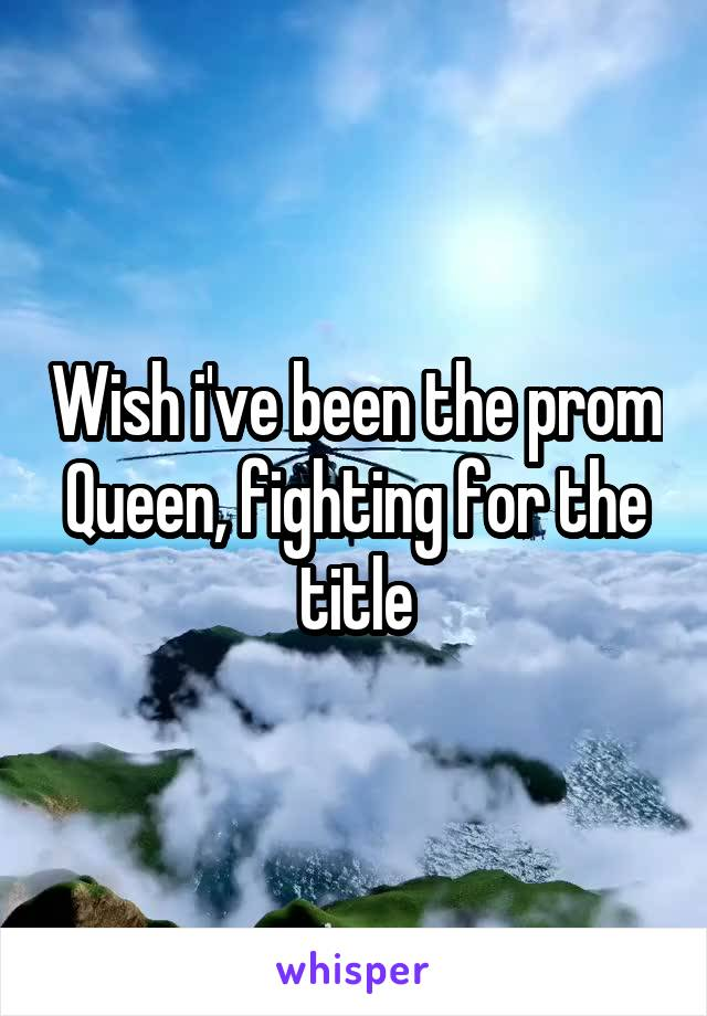 Wish i've been the prom Queen, fighting for the title