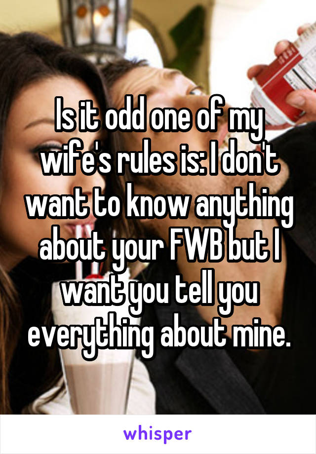 Is it odd one of my wife's rules is: I don't want to know anything about your FWB but I want you tell you everything about mine.