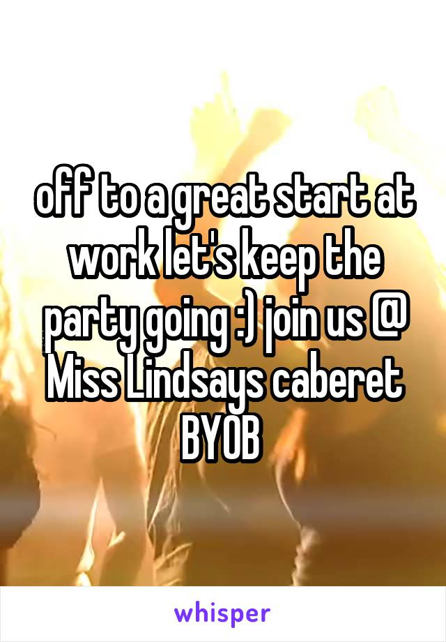off to a great start at work let's keep the party going :) join us @ Miss Lindsays caberet BYOB