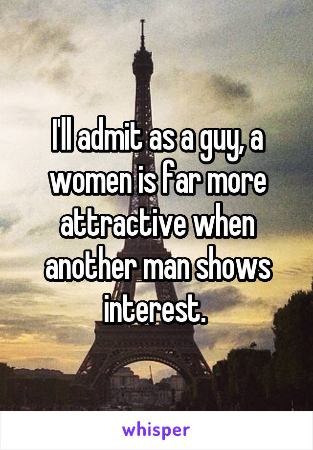 I'll admit as a guy, a women is far more attractive when another man shows interest.