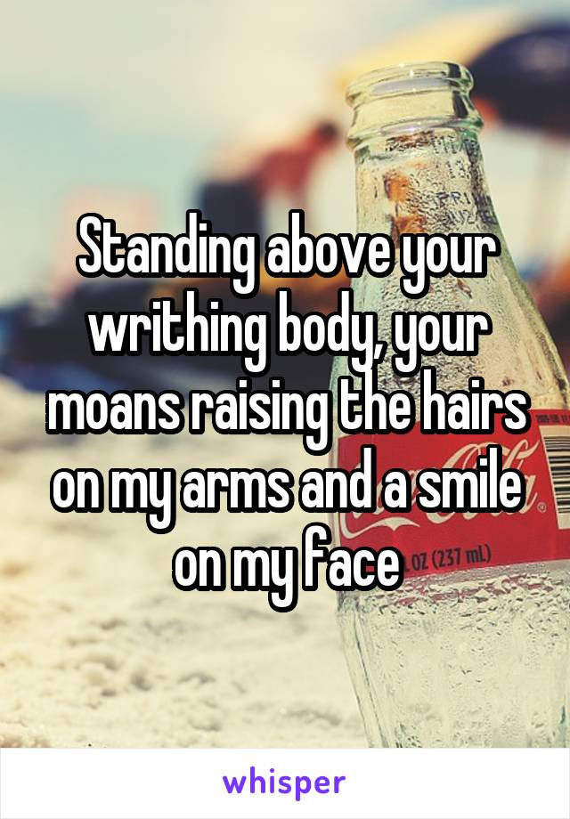 Standing above your writhing body, your moans raising the hairs on my arms and a smile on my face