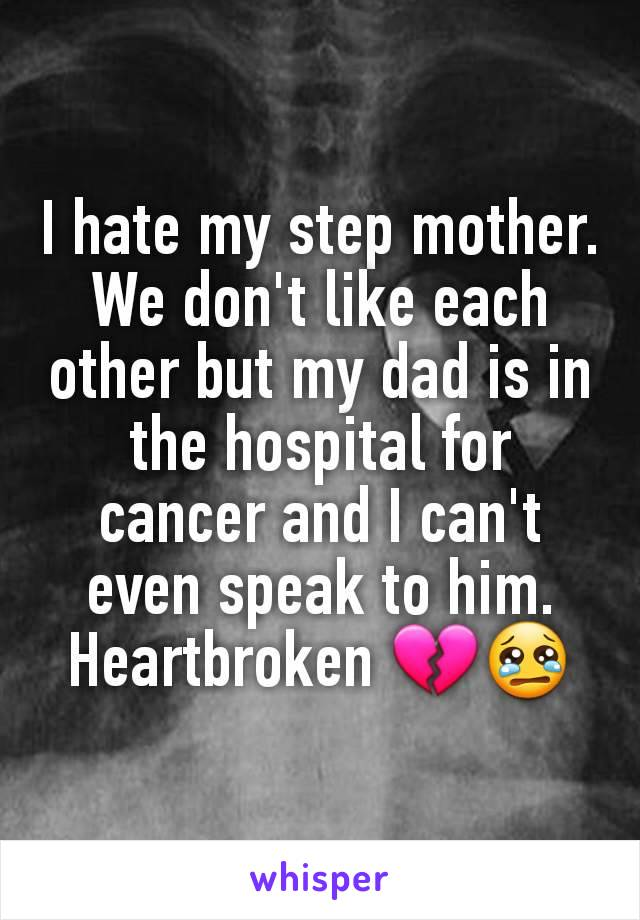 I hate my step mother. We don't like each other but my dad is in the hospital for cancer and I can't even speak to him. Heartbroken 💔😢