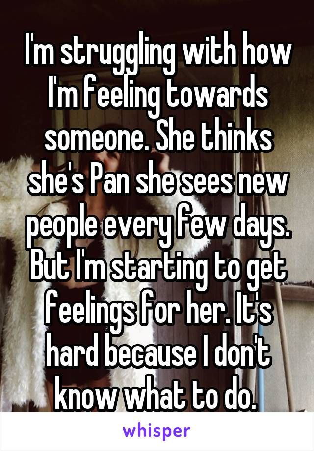 I'm struggling with how I'm feeling towards someone. She thinks she's Pan she sees new people every few days. But I'm starting to get feelings for her. It's hard because I don't know what to do.
