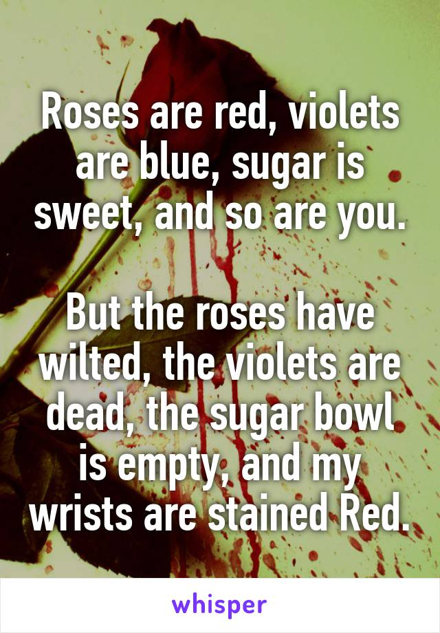 Roses are red, violets are blue, sugar is sweet, and so are you.  But the roses have wilted, the violets are dead, the sugar bowl is empty, and my wrists are stained Red.