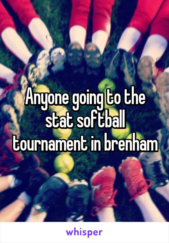Anyone going to the stat softball tournament in brenham