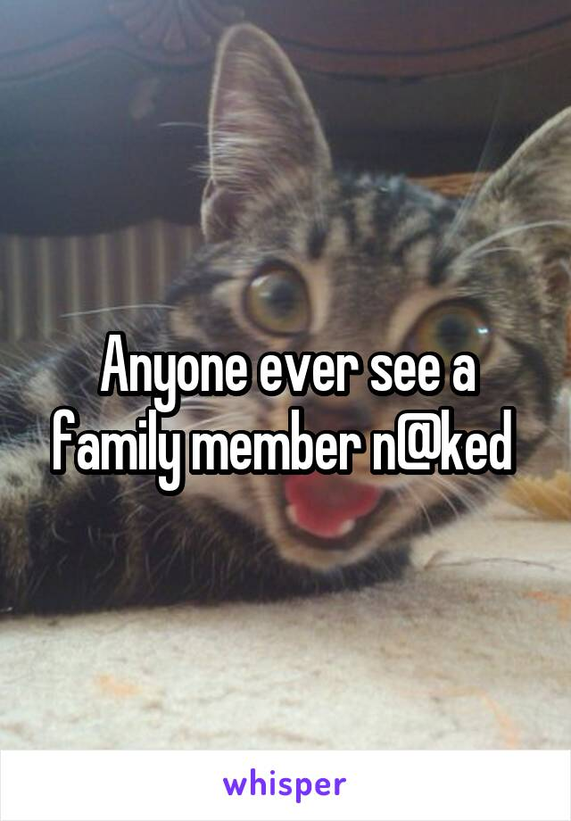 Anyone ever see a family member n@ked