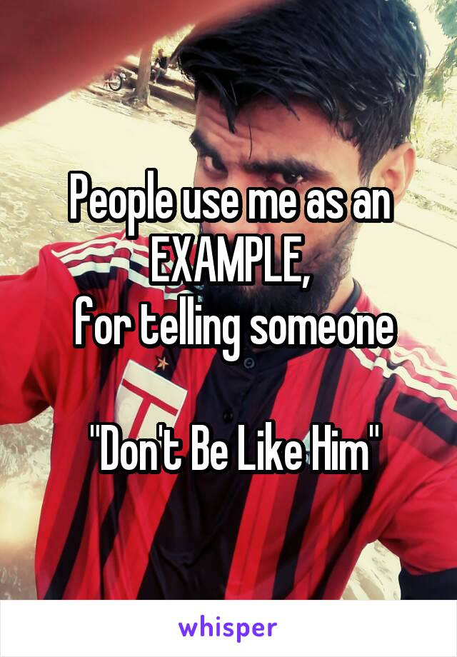 """People use me as an EXAMPLE,  for telling someone   """"Don't Be Like Him"""""""