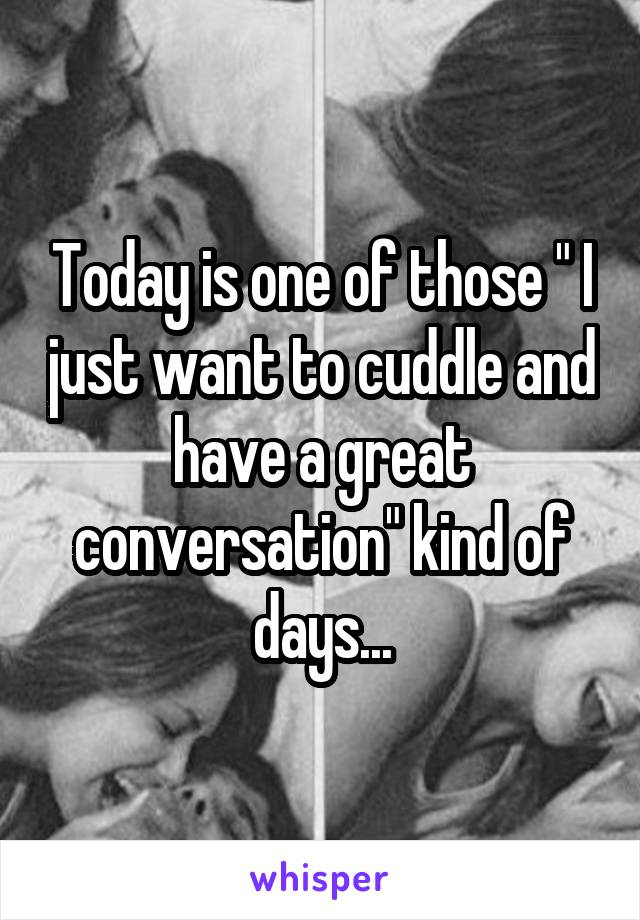 """Today is one of those """" I just want to cuddle and have a great conversation"""" kind of days..."""