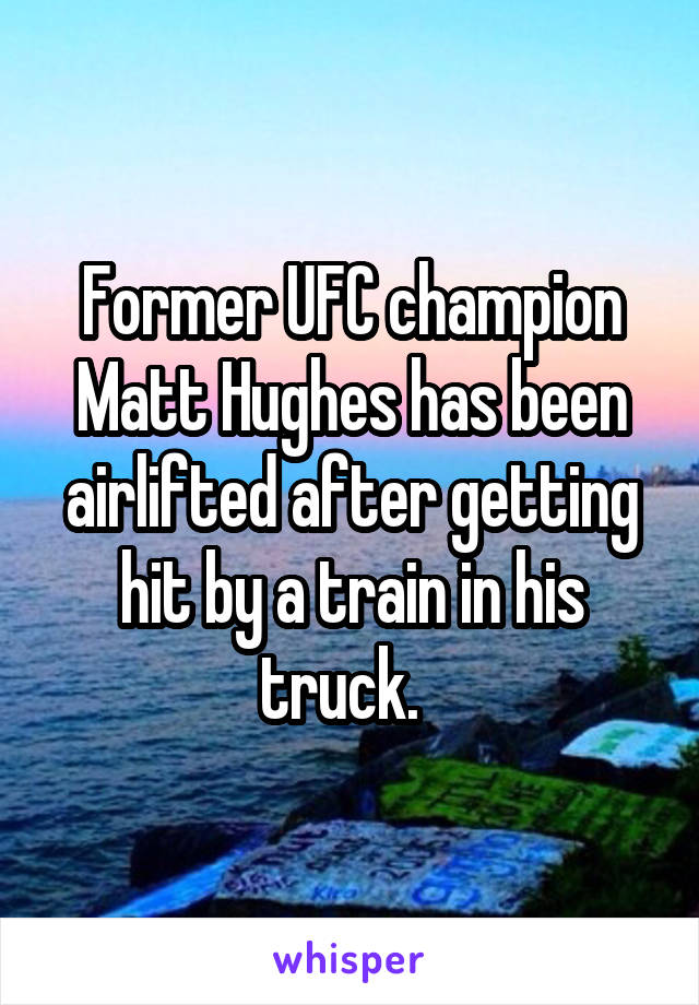 Former UFC champion Matt Hughes has been airlifted after getting hit by a train in his truck.