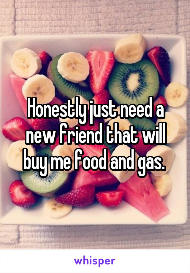 Honestly just need a new friend that will buy me food and gas.