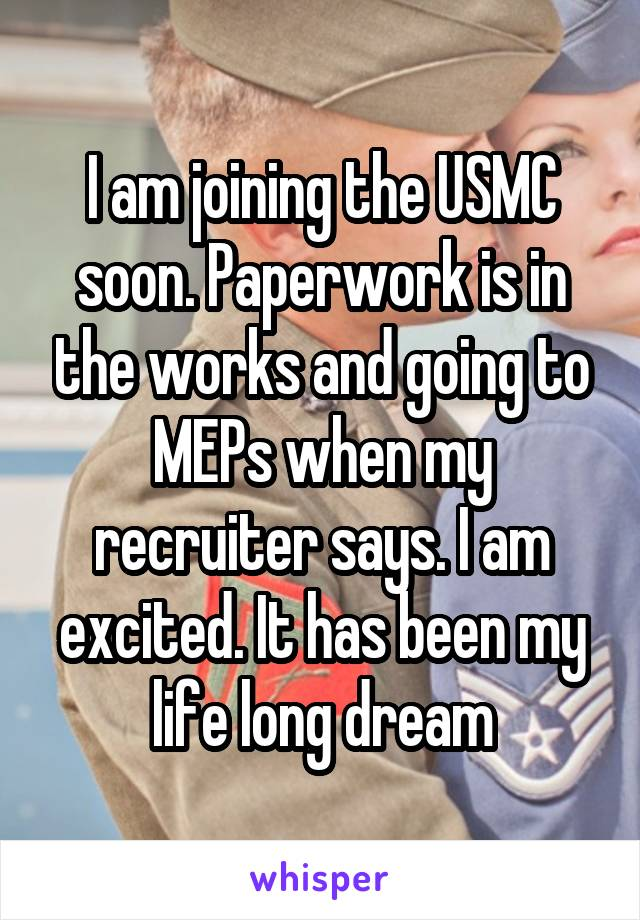I am joining the USMC soon. Paperwork is in the works and going to MEPs when my recruiter says. I am excited. It has been my life long dream