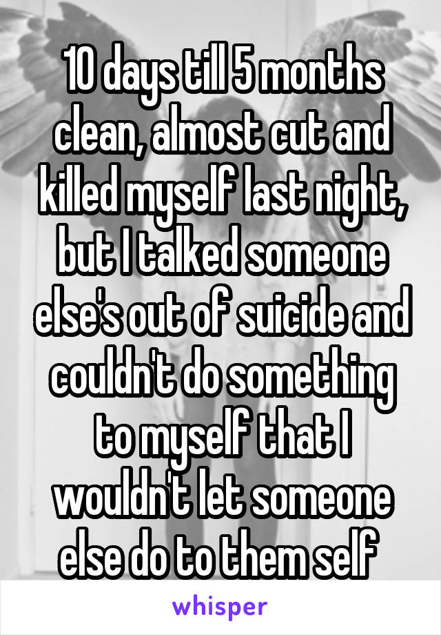 10 days till 5 months clean, almost cut and killed myself last night, but I talked someone else's out of suicide and couldn't do something to myself that I wouldn't let someone else do to them self