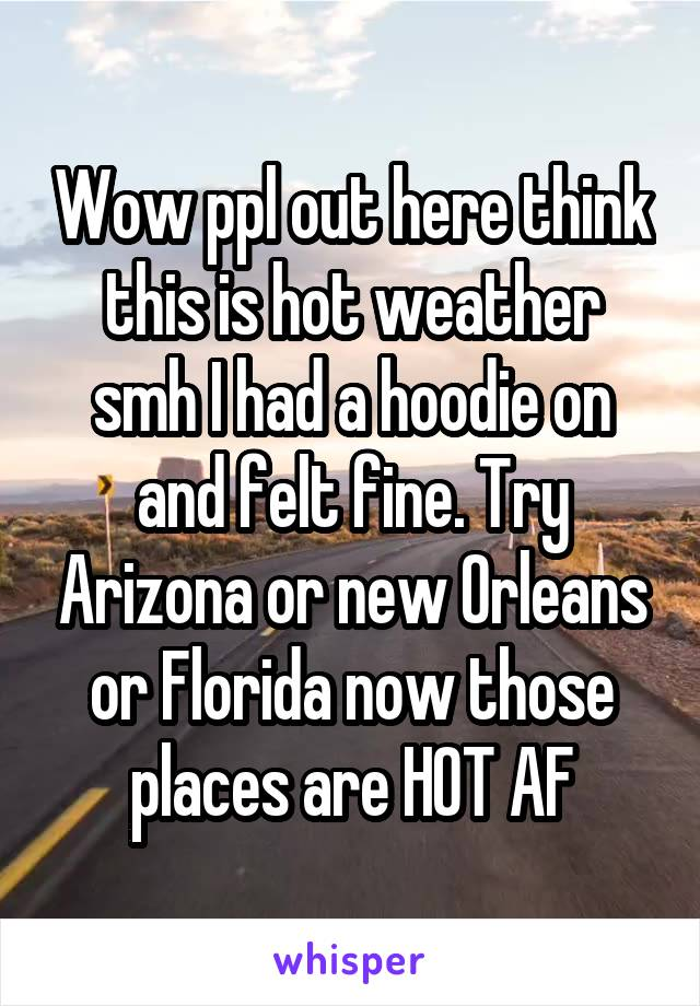 Wow ppl out here think this is hot weather smh I had a hoodie on and felt fine. Try Arizona or new Orleans or Florida now those places are HOT AF