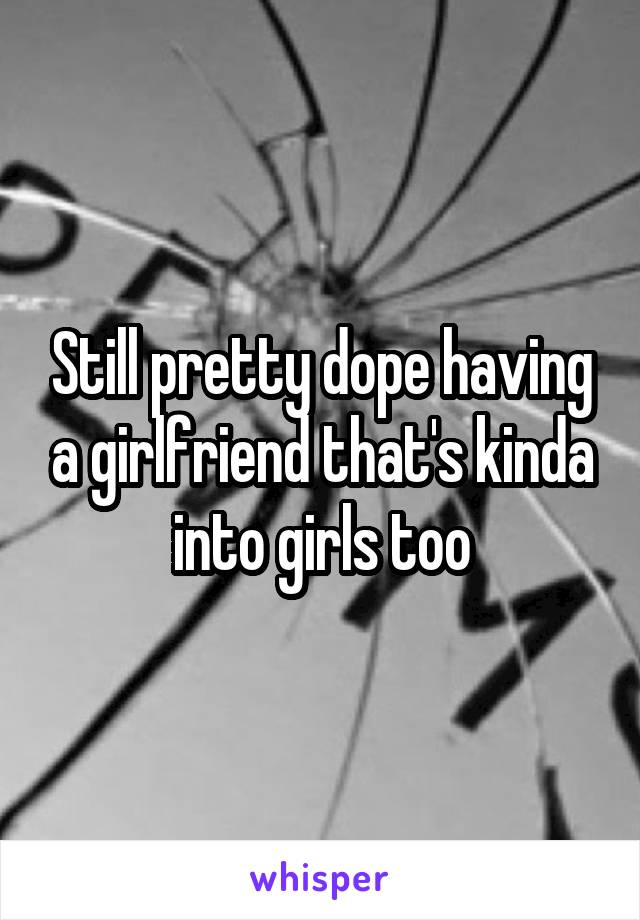 Still pretty dope having a girlfriend that's kinda into girls too