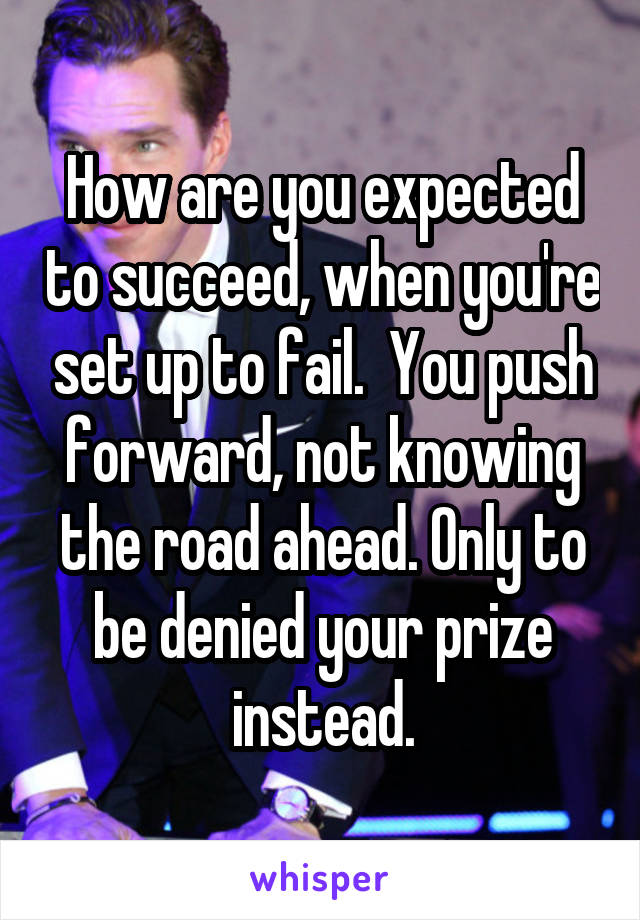 How are you expected to succeed, when you're set up to fail.  You push forward, not knowing the road ahead. Only to be denied your prize instead.
