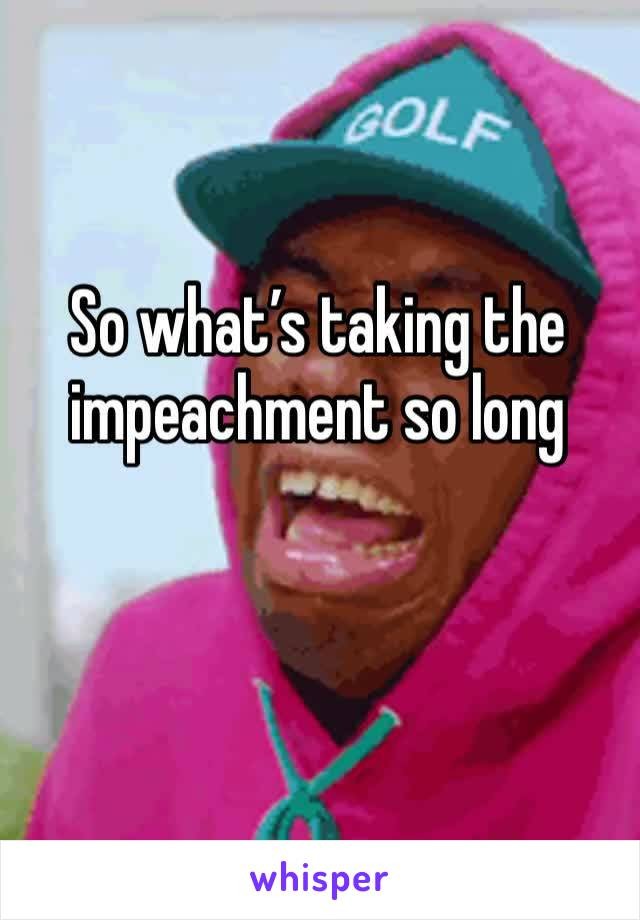 So what's taking the impeachment so long