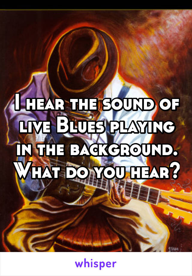 I hear the sound of live Blues playing in the background. What do you hear?