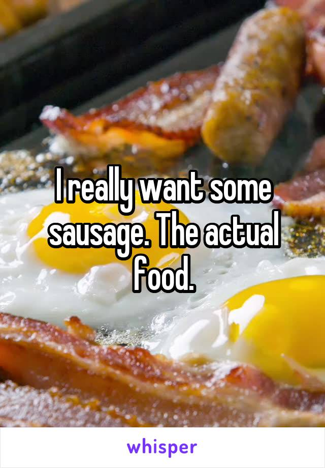 I really want some sausage. The actual food.