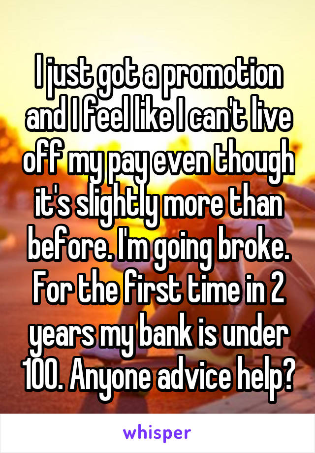 I just got a promotion and I feel like I can't live off my pay even though it's slightly more than before. I'm going broke. For the first time in 2 years my bank is under 100. Anyone advice help?