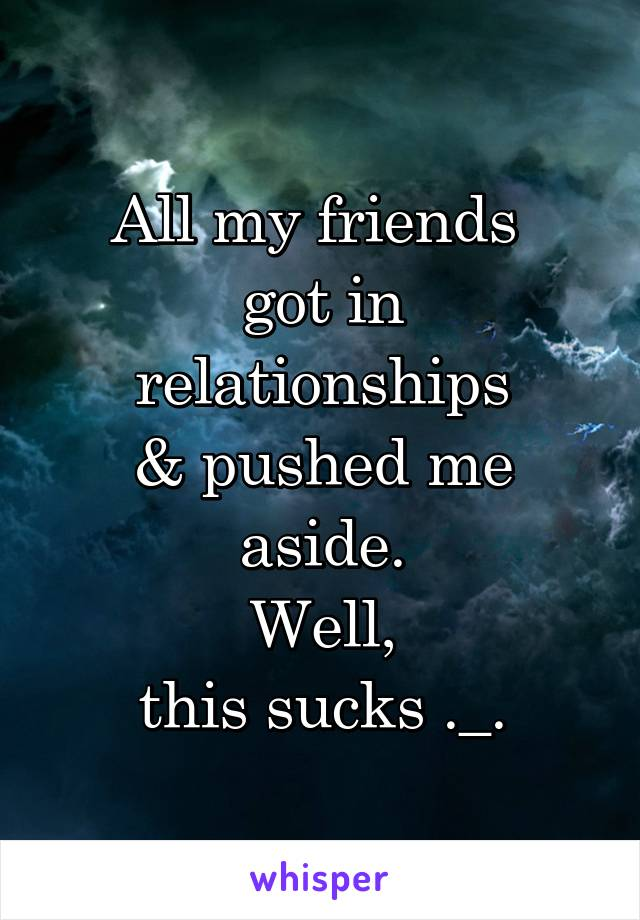 All my friends  got in relationships & pushed me aside. Well, this sucks ._.