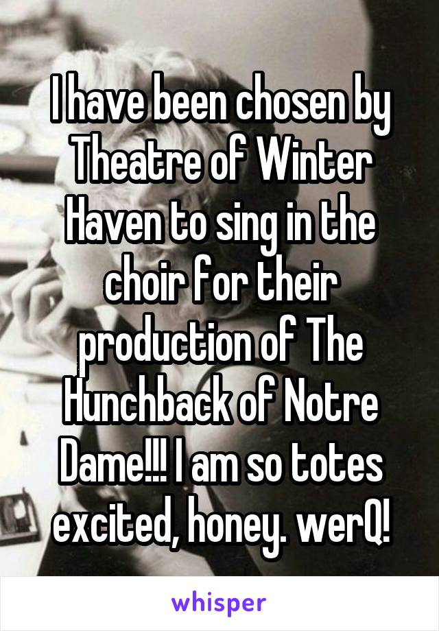 I have been chosen by Theatre of Winter Haven to sing in the choir for their production of The Hunchback of Notre Dame!!! I am so totes excited, honey. werQ!