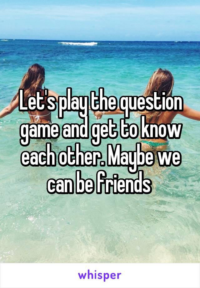 Let's play the question game and get to know each other. Maybe we can be friends