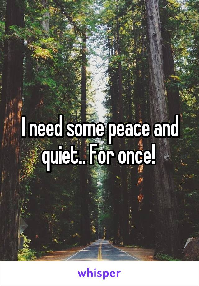 I need some peace and quiet.. For once!