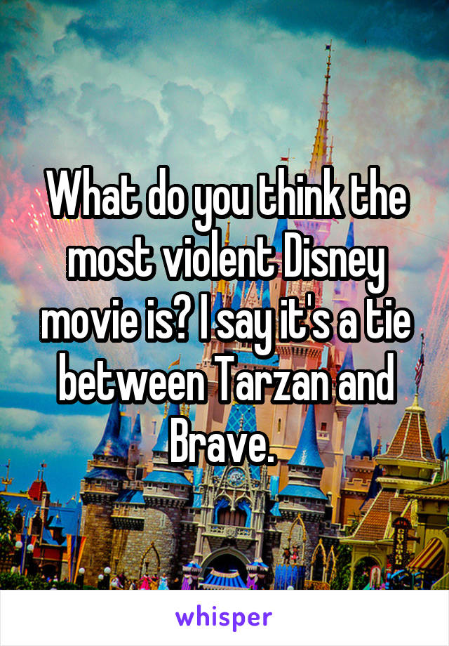 What do you think the most violent Disney movie is? I say it's a tie between Tarzan and Brave.