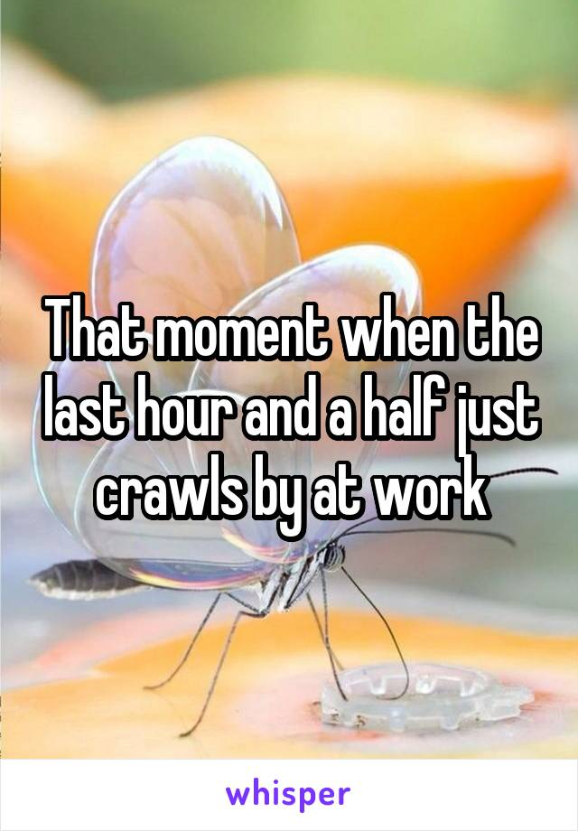 That moment when the last hour and a half just crawls by at work