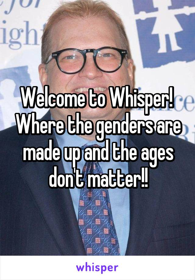 Welcome to Whisper!  Where the genders are made up and the ages don't matter!!