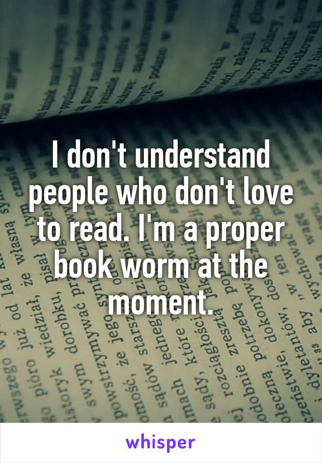 I don't understand people who don't love to read. I'm a proper book worm at the moment.