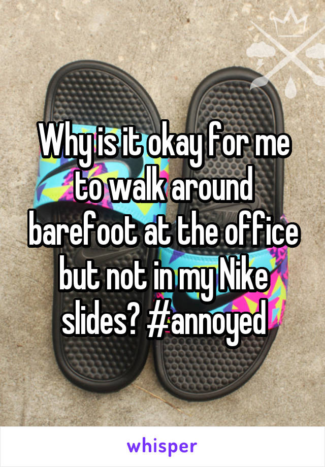 Why is it okay for me to walk around barefoot at the office but not in my Nike slides? #annoyed