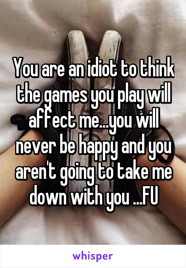 You are an idiot to think the games you play will affect me...you will never be happy and you aren't going to take me down with you ...FU