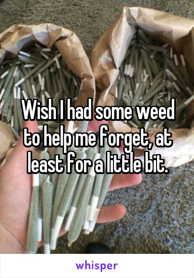 Wish I had some weed to help me forget, at least for a little bit.