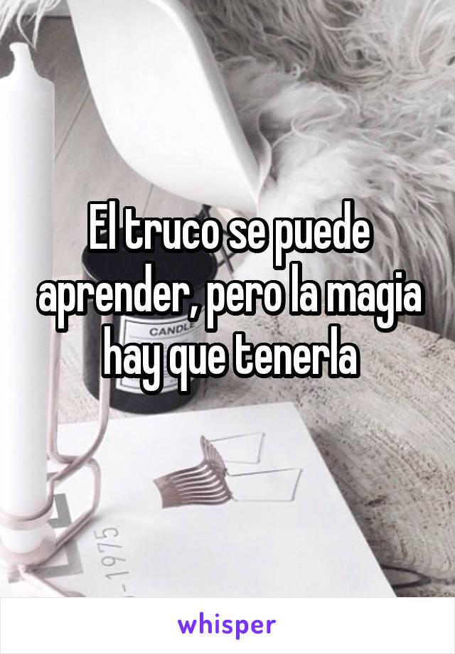 El truco se puede aprender, pero la magia hay que tenerla