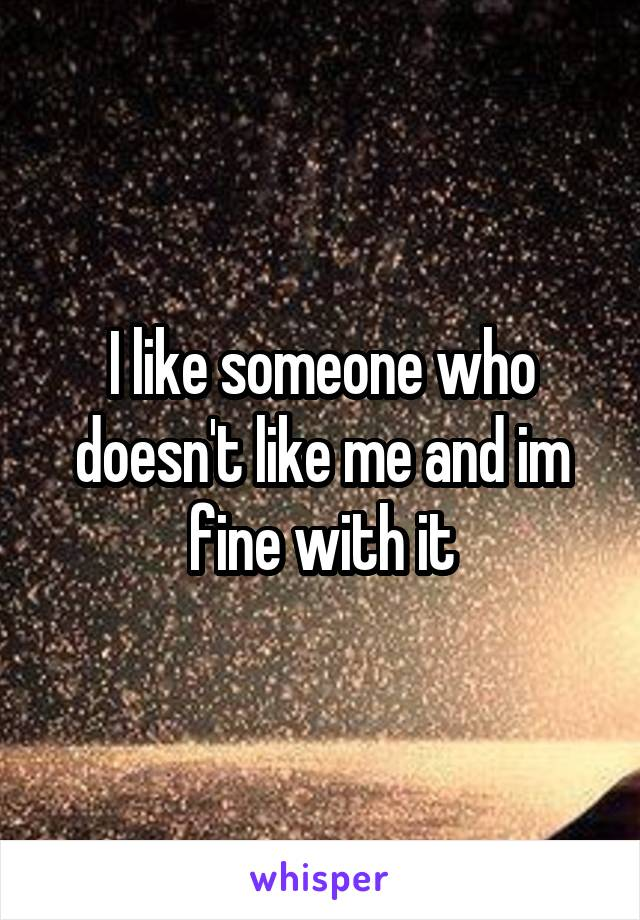 I like someone who doesn't like me and im fine with it